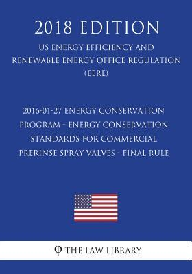 2016-01-27 Energy Conservation Program - Energy Conservation Standards for Commercial Prerinse Spray Valves - Final rule (US Energy Efficiency and ... Office Regulation) (EERE) (2018 Edition)