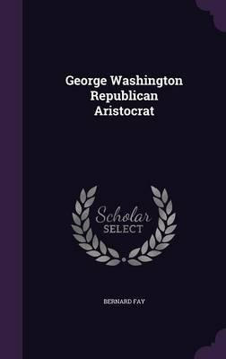 George Washington Republican Aristocrat