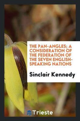 The Pan-Angles; A Consideration of the Federation of the Seven English-Speaking Nations