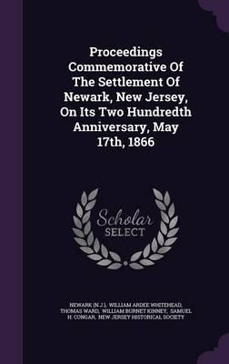 Proceedings Commemorative of the Settlement of Newark, New Jersey, on Its Two Hundredth Anniversary, May 17th, 1866