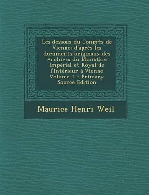 Les Dessous Du Congres de Vienne; D'Apres Les Documents Originaux Des Archives Du Ministere Imperial Et Royal de L'Interieur a Vienne Volume 1 - Prima