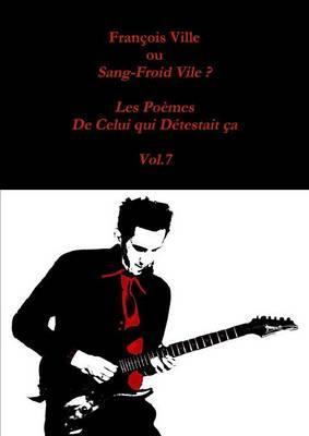 François Ville Ou Sang-Froid Vile ? les Poemes de Celui Qui Detestait Ca - Vol.7