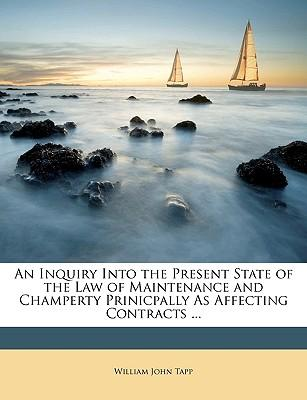 An Inquiry Into the Present State of the Law of Maintenance and Champerty Prinicpally as Affecting Contracts ...