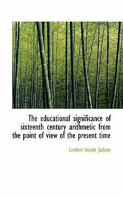 The Educational Significance of Sixteenth Century Arithmetic from the Point of View of the Present T