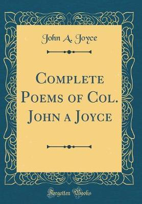 Complete Poems of Col. John a Joyce (Classic Reprint)