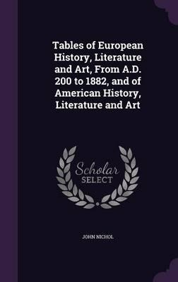 Tables of European History, Literature and Art, from A.D. 200 to 1882, and of American History, Literature and Art