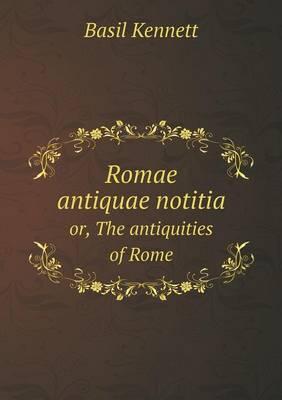 Romae Antiquae Notitia Or, the Antiquities of Rome