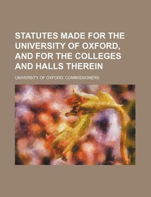 Statutes Made for the University of Oxford, and for the Colleges and Halls Therein