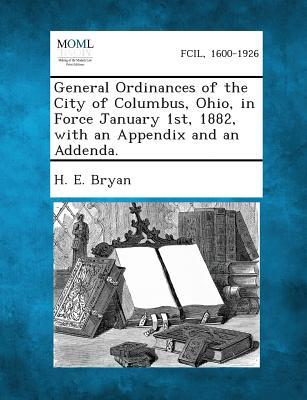 General Ordinances of the City of Columbus, Ohio, in Force January 1st, 1882, with an Appendix and an Addenda.