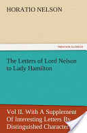 The Letters of Lord Nelson to Lady Hamilton, Vol II. With A Supplement Of Interesting Letters By Distinguished Characters