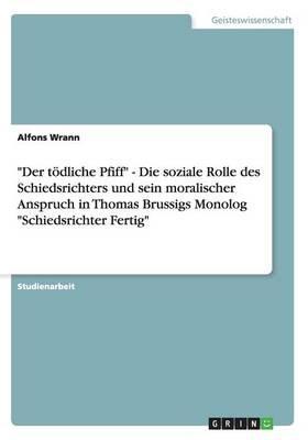 Der tödliche Pfiff - Die soziale Rolle des Schiedsrichters und sein moralischer Anspruch in Thomas Brussigs Monolog Schiedsrichter Fertig