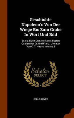 Geschichte Napoleon's Von Der Wiege Bis Zum Grabe in Wort Und Bild
