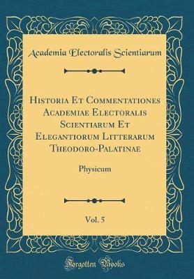 Historia Et Commentationes Academiae Electoralis Scientiarum Et Elegantiorum Litterarum Theodoro-Palatinae, Vol. 5