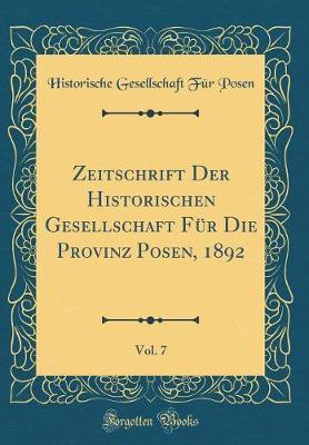 Zeitschrift Der Historischen Gesellschaft Für Die Provinz Posen, 1892, Vol. 7 (Classic Reprint)