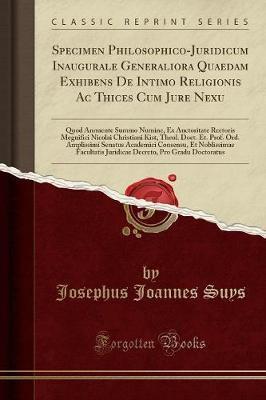 Specimen Philosophico-Juridicum Inaugurale Generaliora Quaedam Exhibens De Intimo Religionis Ac Thices Cum Jure Nexu