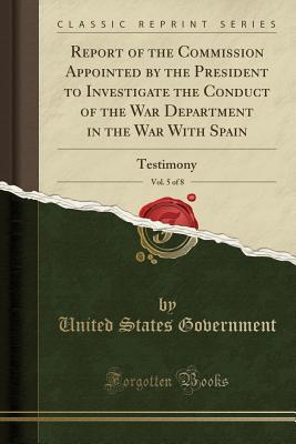 Report of the Commission Appointed by the President to Investigate the Conduct of the War Department in the War With Spain, Vol. 5 of 8