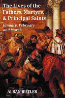 The Lives of the Fathers, Martyrs, and Principal Saints January, February, March - with a Biography of Butler, a Table of Contents, an Index of Saints