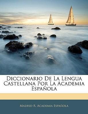 Diccionario de La Lengua Castellana Por La Academia Espanola