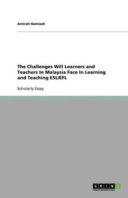 The Challenges Will Learners and Teachers In Malaysia Face In Learning and Teaching ESL/EFL