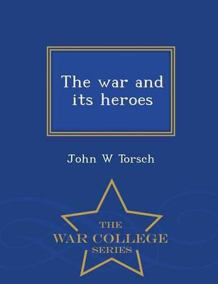 The War and Its Heroes - War College Series