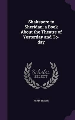 Shakspere to Sheridan; A Book about the Theatre of Yesterday and To-Day