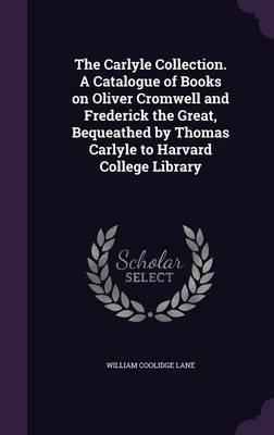 The Carlyle Collection. a Catalogue of Books on Oliver Cromwell and Frederick the Great, Bequeathed by Thomas Carlyle to Harvard College Library