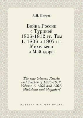 The War Between Russia and Turkey of 1806-1812. Volume 1. 1806 and 1807. Michelson and Meyndorf