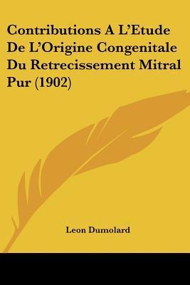 Contributions A L'Etude de L'Origine Congenitale Du Retrecissement Mitral Pur (1902)