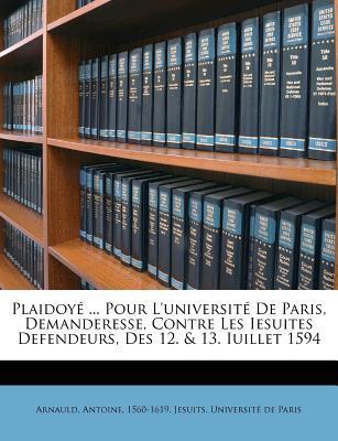 Plaidoye ... Pour L'Universite de Paris, Demanderesse, Contre Les Iesuites Defendeurs, Des 12. & 13. Iuillet 1594