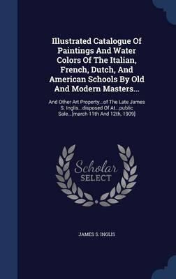 Illustrated Catalogue of Paintings and Water Colors of the Italian, French, Dutch, and American Schools by Old and Modern Masters...