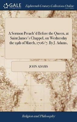 A Sermon Preach'd Before the Queen, at Saint James's Chappel, on Wednesday the 19th of March, 1706/7. by J. Adams,