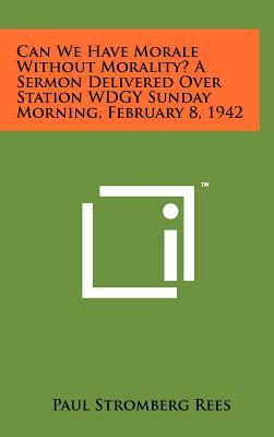 Can We Have Morale Without Morality? a Sermon Delivered Over Station Wdgy Sunday Morning, February 8, 1942