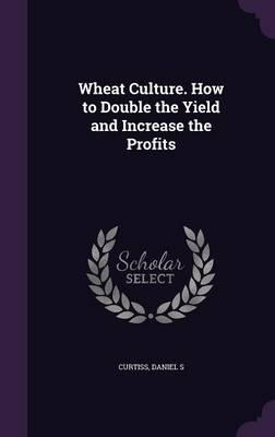 Wheat Culture. How to Double the Yield and Increase the Profits