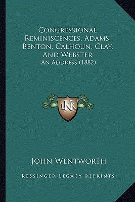 Congressional Reminiscences, Adams, Benton, Calhoun, Clay, and Webster