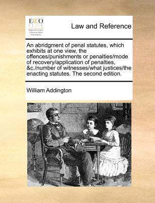 An Abridgment of Penal Statutes, Which Exhibits at One View, the Offences/Punishments or Penalties/Mode of Recovery/Application of Penalties, &C./Num