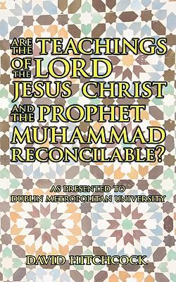 Are the Teachings of the Lord Jesus Christ and the Prophet Muhammad Reconcilable?