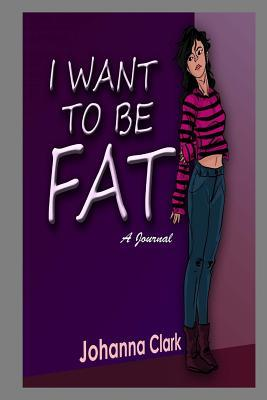 I Want To Be Fat (A Journal)