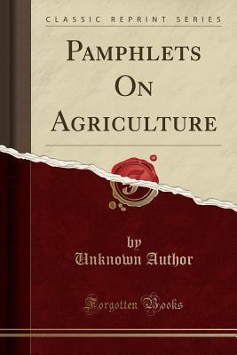 Pamphlets On Agriculture (Classic Reprint)