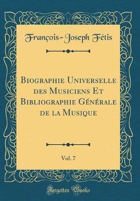 Biographie Universelle des Musiciens Et Bibliographie Générale de la Musique, Vol. 7 (Classic Reprint)