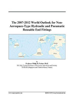 The 2007-2012 World Outlook for Non-Aerospace-Type Hydraulic and Pneumatic Reusable End Fittings