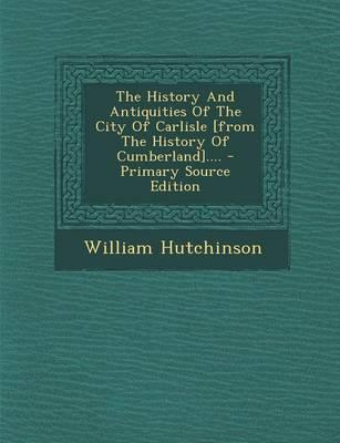The History and Antiquities of the City of Carlisle [From the History of Cumberland]....