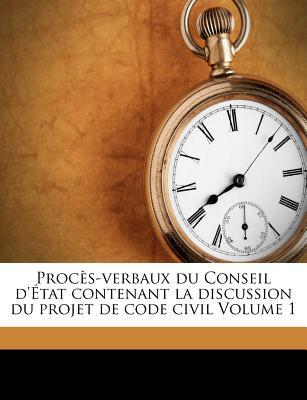 Proc S-Verbaux Du Conseil D' Tat Contenant La Discussion Du Projet de Code Civil Volume 1