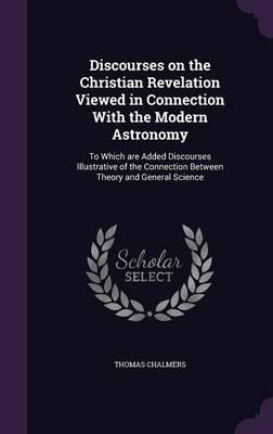 Discourses on the Christian Revelation Viewed in Connection with the Modern Astronomy