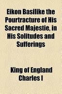 Eikon Basilike the Pourtracture of His Sacred Majestie, in His Solitudes and Sufferings