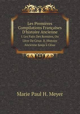 Les Premieres Compilations Francaises D'Histoire Ancienne I. Les Faits Des Romains, Ou Livre de Cesar. II. Histoire Ancienne Jusqu'a Cesar