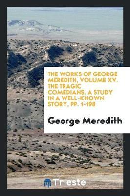 The Works of George Meredith, Volume XV. The Tragic Comedians. A Study in a Well-Known Story, pp. 1-198