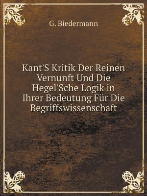 Kant's Kritik Der Reinen Vernunft Und Die Hegel'sche Logik in Ihrer Bedeutung Fur Die Begriffswissenschaft