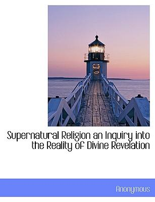 Supernatural Religion an Inquiry into the Reality of Divine Revelation