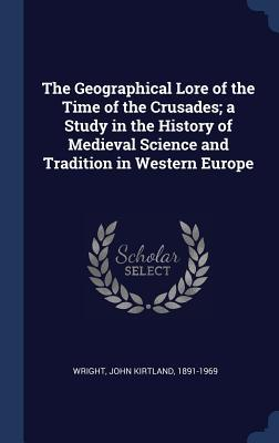 The Geographical Lore of the Time of the Crusades; A Study in the History of Medieval Science and Tradition in Western Europe