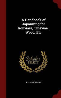 A Handbook of Japanning for Ironware, Tinewae, Wood, Etc